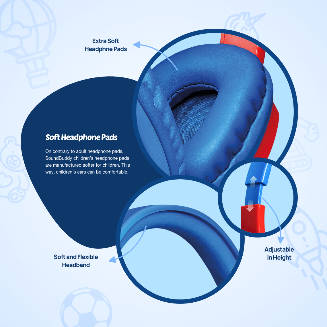 On contrary to adult headphone pads, SoundBuddy children's headphone pads are manufactured softer for children. This way, children's ears can be comfortable.