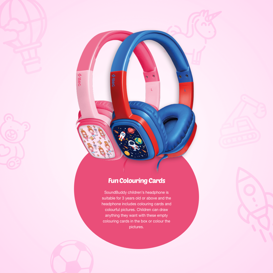 SoundBuddy children's headphone is suitable for 3 years old or above and the headphone includes colouring cards and colourful pictures. Children can draw anything they want with these empty colouring cards in the box or colour the pictures.
